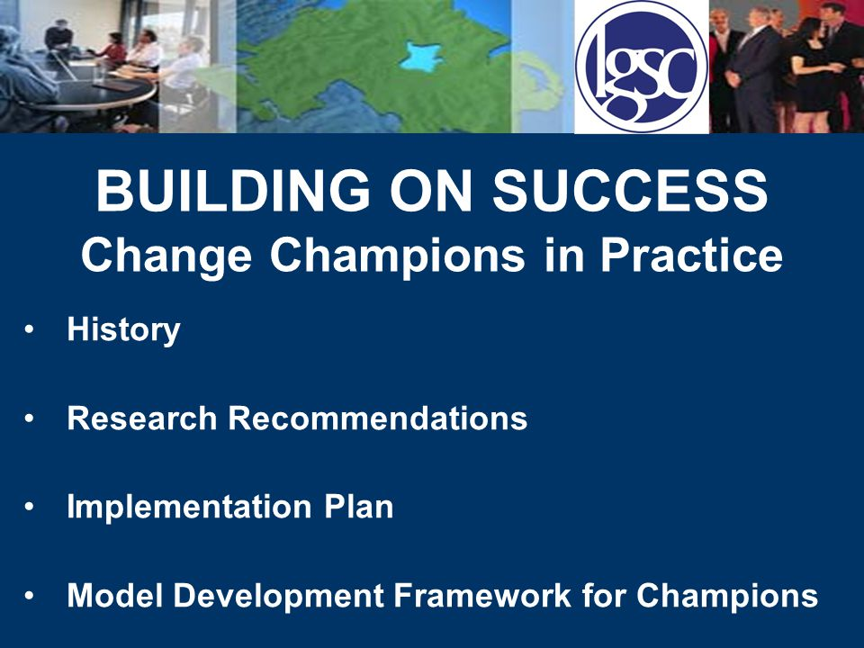 BUILDING ON SUCCESS Change Champions in Practice History Research Recommendations Implementation Plan Model Development Framework for Champions