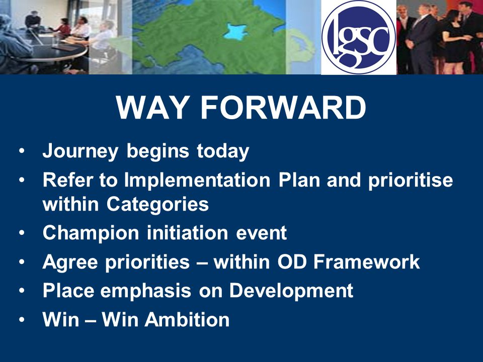 WAY FORWARD Journey begins today Refer to Implementation Plan and prioritise within Categories Champion initiation event Agree priorities – within OD Framework Place emphasis on Development Win – Win Ambition