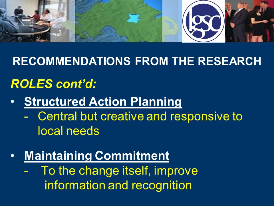 RECOMMENDATIONS FROM THE RESEARCH ROLES cont'd: Structured Action Planning -Central but creative and responsive to local needs Maintaining Commitment - To the change itself, improve information and recognition