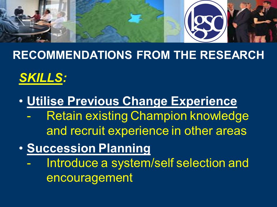 RECOMMENDATIONS FROM THE RESEARCH SKILLS cont'd: Utilise in Support of Other Change Initiatives Coaching and Mentoring -Management Development Programmes – redesign to place emphasis on coaching and mentoring