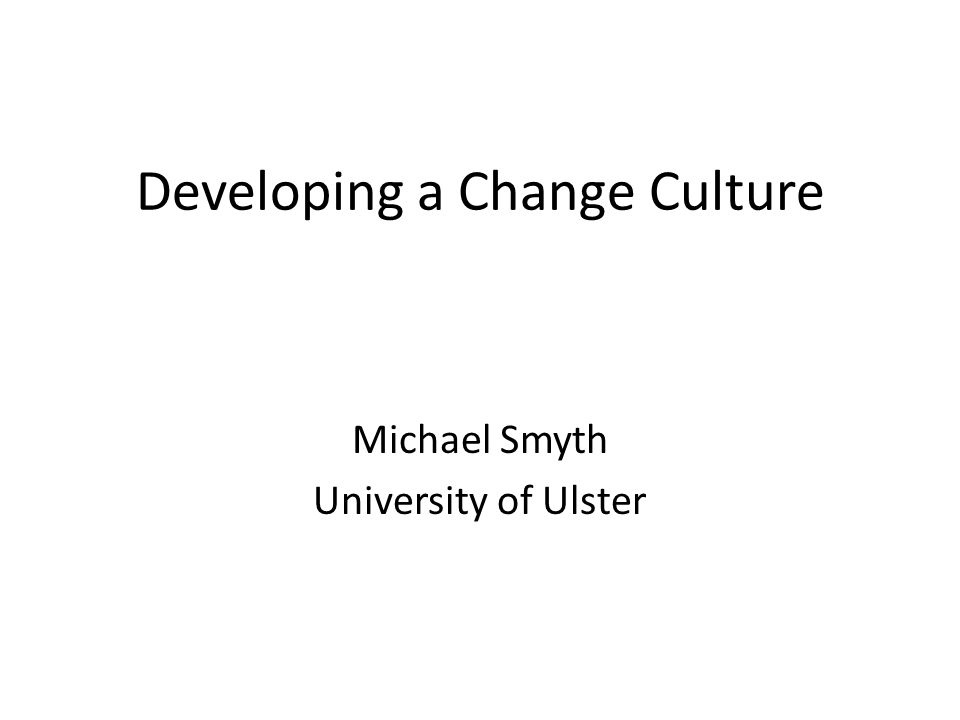 Developing a Change Culture Michael Smyth University of Ulster