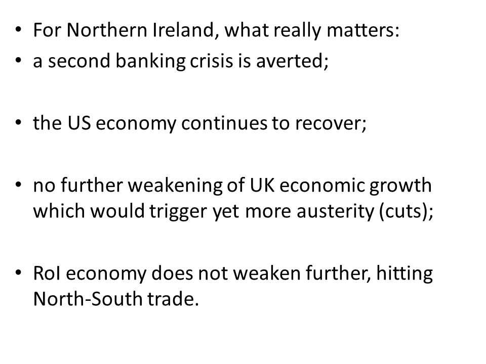 For Northern Ireland, what really matters: a second banking crisis is averted; the US economy continues to recover; no further weakening of UK economic growth which would trigger yet more austerity (cuts); RoI economy does not weaken further, hitting North-South trade.