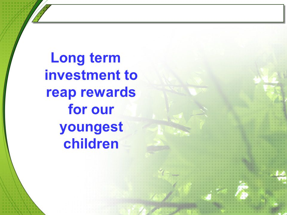 Long term investment to reap rewards for our youngest children