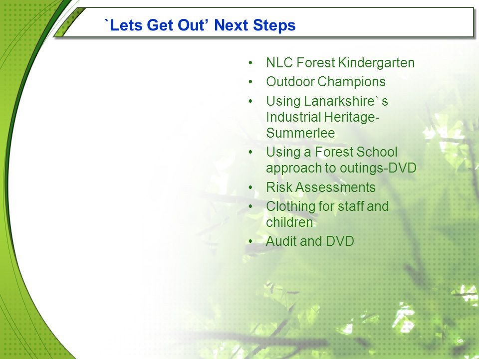 `Lets Get Out' Next Steps NLC Forest Kindergarten Outdoor Champions Using Lanarkshire` s Industrial Heritage- Summerlee Using a Forest School approach to outings-DVD Risk Assessments Clothing for staff and children Audit and DVD