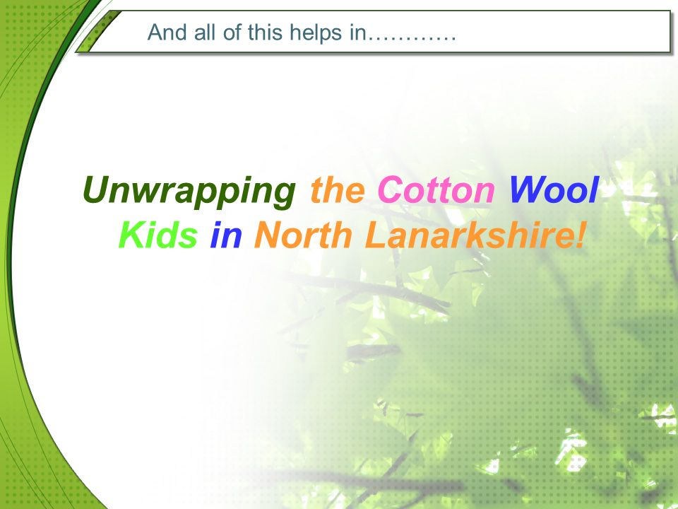 And all of this helps in………… Unwrapping the Cotton Wool Kids in North Lanarkshire!