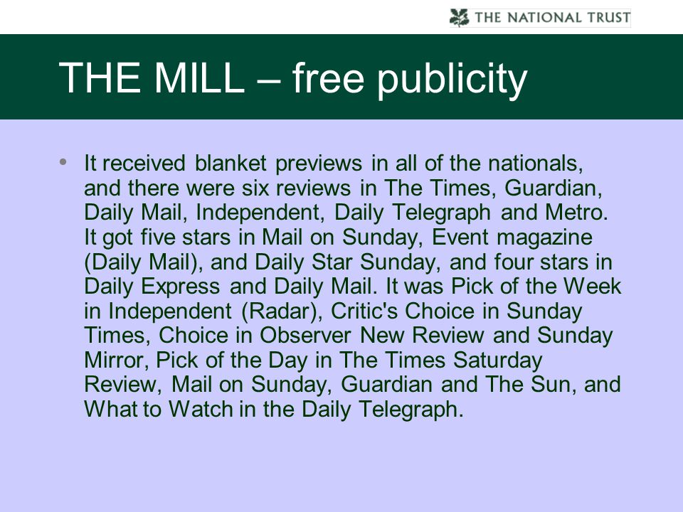 THE MILL – free publicity It received blanket previews in all of the nationals, and there were six reviews in The Times, Guardian, Daily Mail, Independent, Daily Telegraph and Metro.