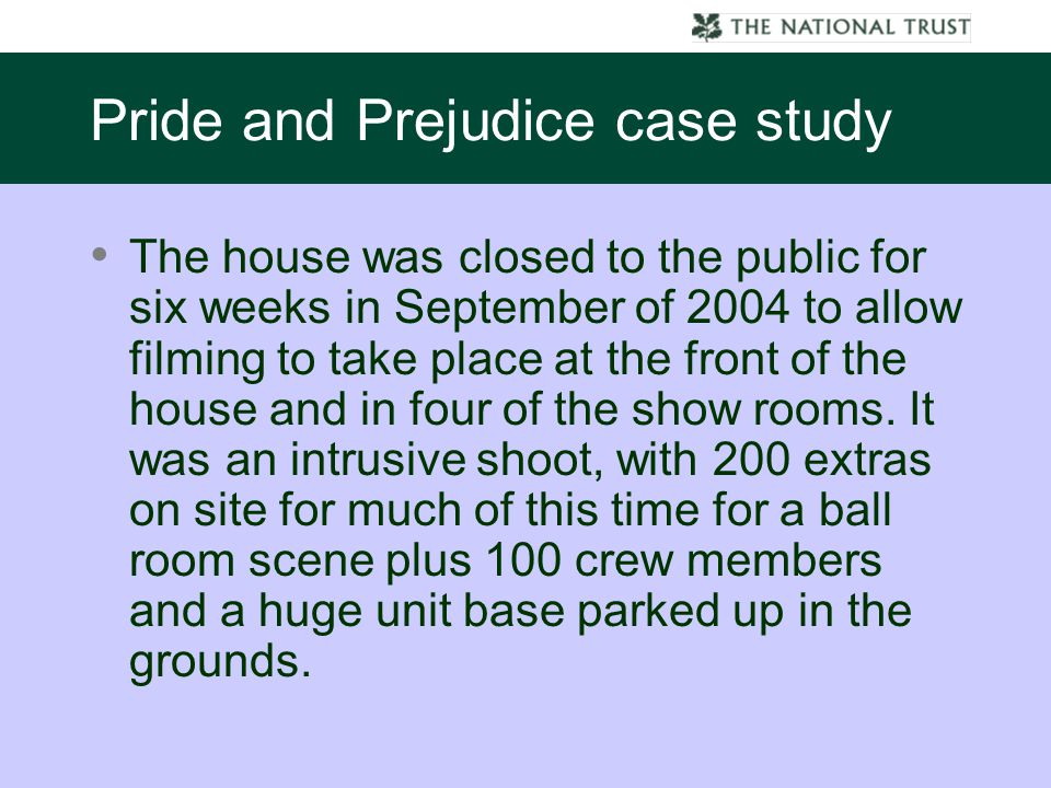 Pride and Prejudice case study The house was closed to the public for six weeks in September of 2004 to allow filming to take place at the front of the house and in four of the show rooms.