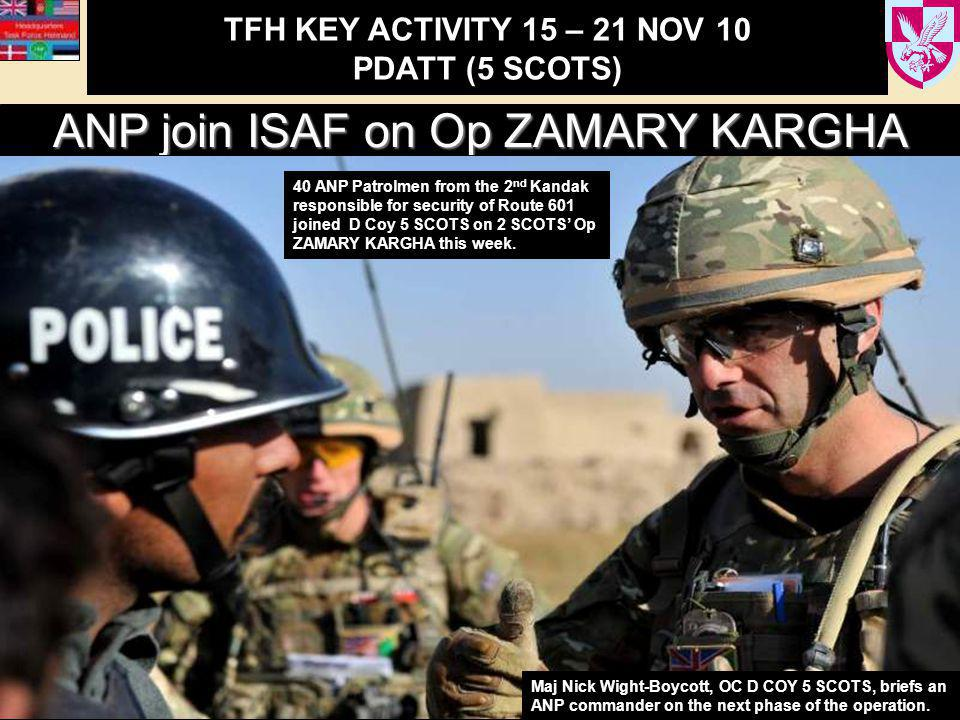 TFH KEY ACTIVITY 15 – 21 NOV 10 PDATT (5 SCOTS) ANP join ISAF on Op ZAMARY KARGHA 40 ANP Patrolmen from the 2 nd Kandak responsible for security of Route 601 joined D Coy 5 SCOTS on 2 SCOTS' Op ZAMARY KARGHA this week.