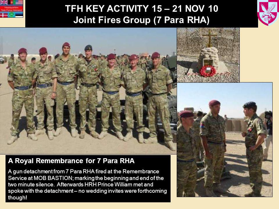 TFH KEY ACTIVITY 15 – 21 NOV 10 Joint Fires Group (7 Para RHA) A Royal Remembrance for 7 Para RHA A gun detachment from 7 Para RHA fired at the Remembrance Service at MOB BASTION; marking the beginning and end of the two minute silence.