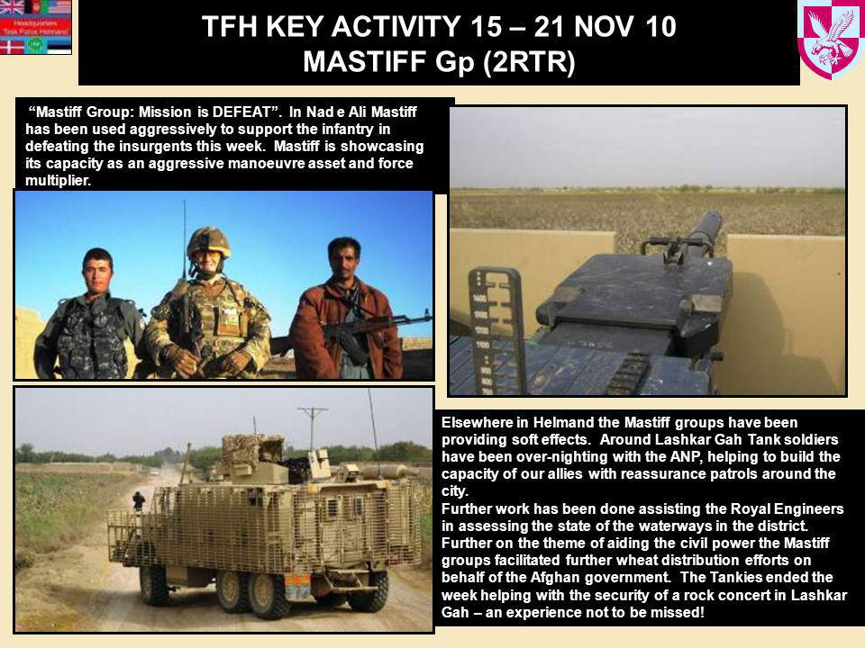 "TFH KEY ACTIVITY 15 – 21 NOV 10 MASTIFF Gp (2RTR) ""Mastiff Group: Mission is DEFEAT"". In Nad e Ali Mastiff has been used aggressively to support the i"
