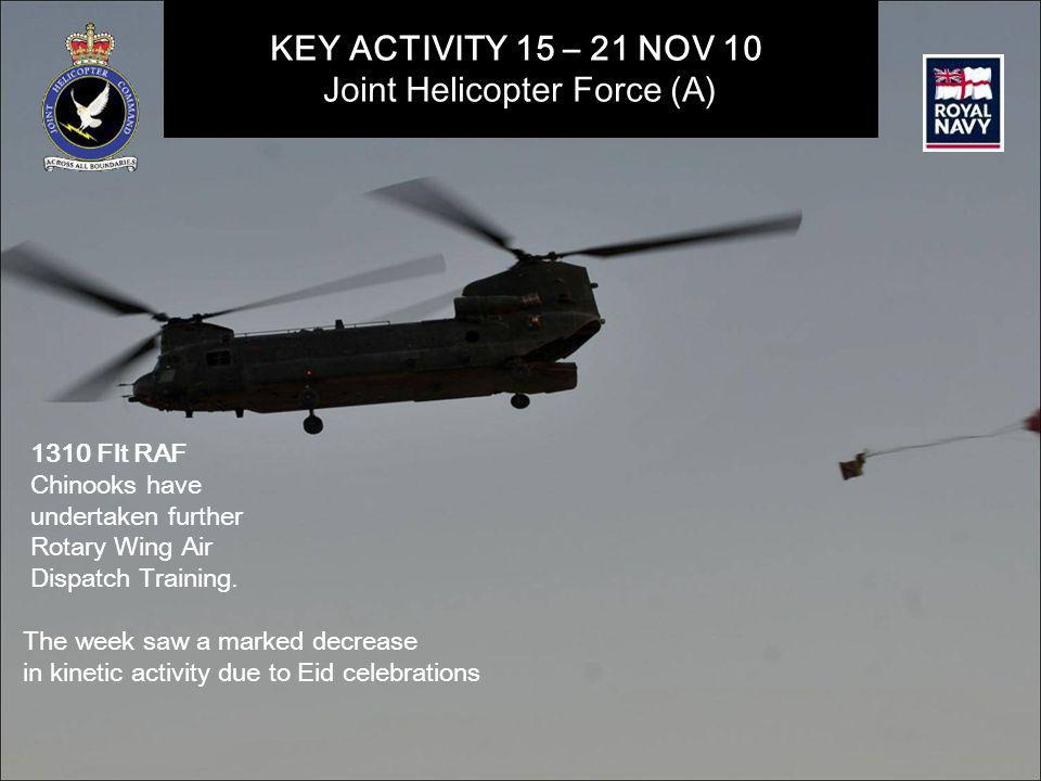 KEY ACTIVITY 15 – 21 NOV 10 Joint Helicopter Force (A) 1310 Flt RAF Chinooks have undertaken further Rotary Wing Air Dispatch Training.