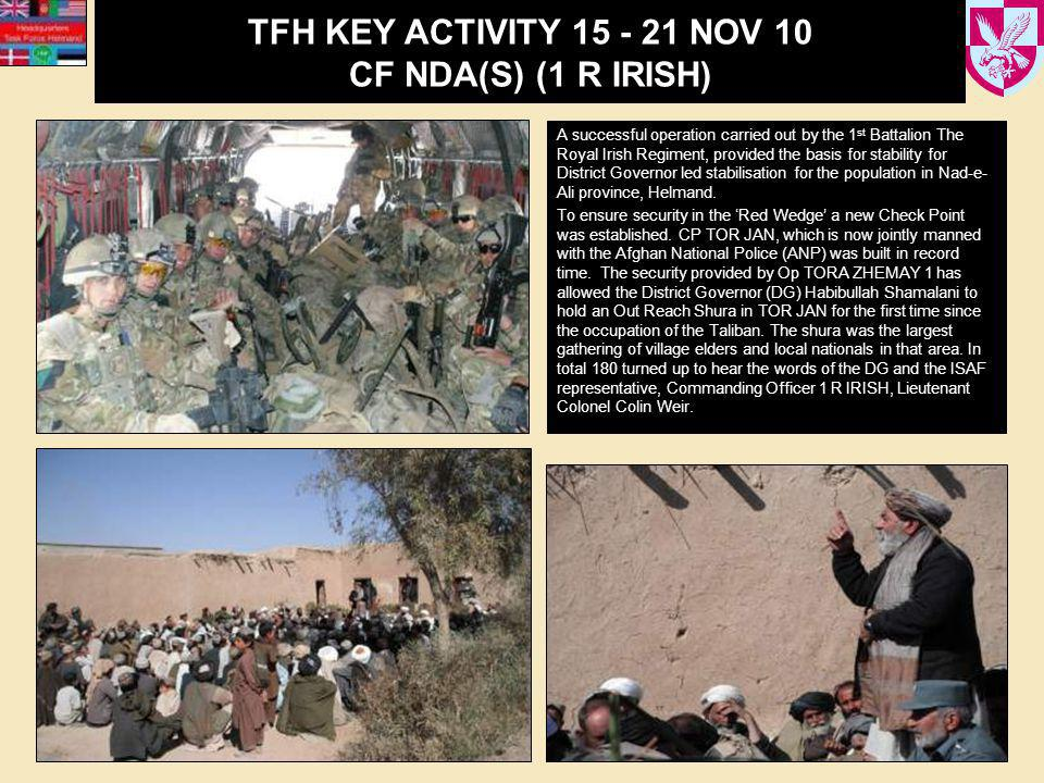 TFH KEY ACTIVITY 15 - 21 NOV 10 CF NDA(S) (1 R IRISH) A successful operation carried out by the 1 st Battalion The Royal Irish Regiment, provided the basis for stability for District Governor led stabilisation for the population in Nad-e- Ali province, Helmand.