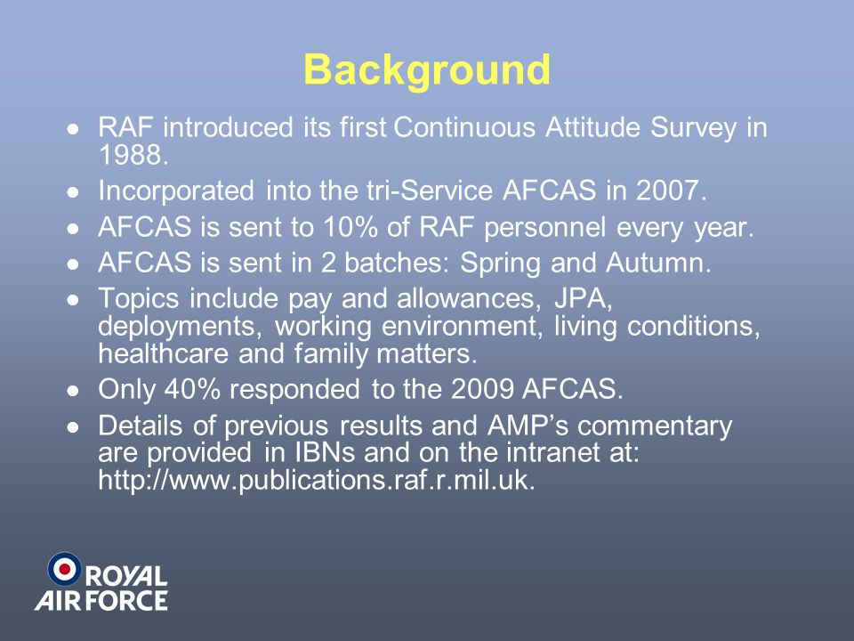 Background RAF introduced its first Continuous Attitude Survey in 1988. Incorporated into the tri-Service AFCAS in 2007. AFCAS is sent to 10% of RAF p
