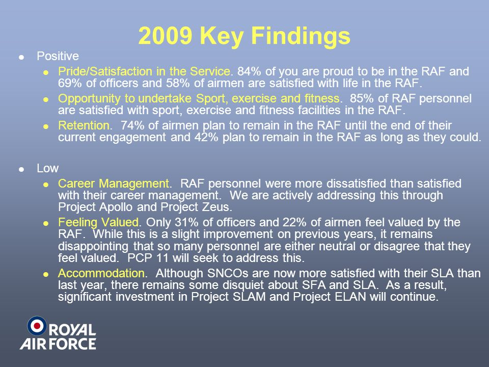 2009 Key Findings Positive Pride/Satisfaction in the Service. 84% of you are proud to be in the RAF and 69% of officers and 58% of airmen are satisfie