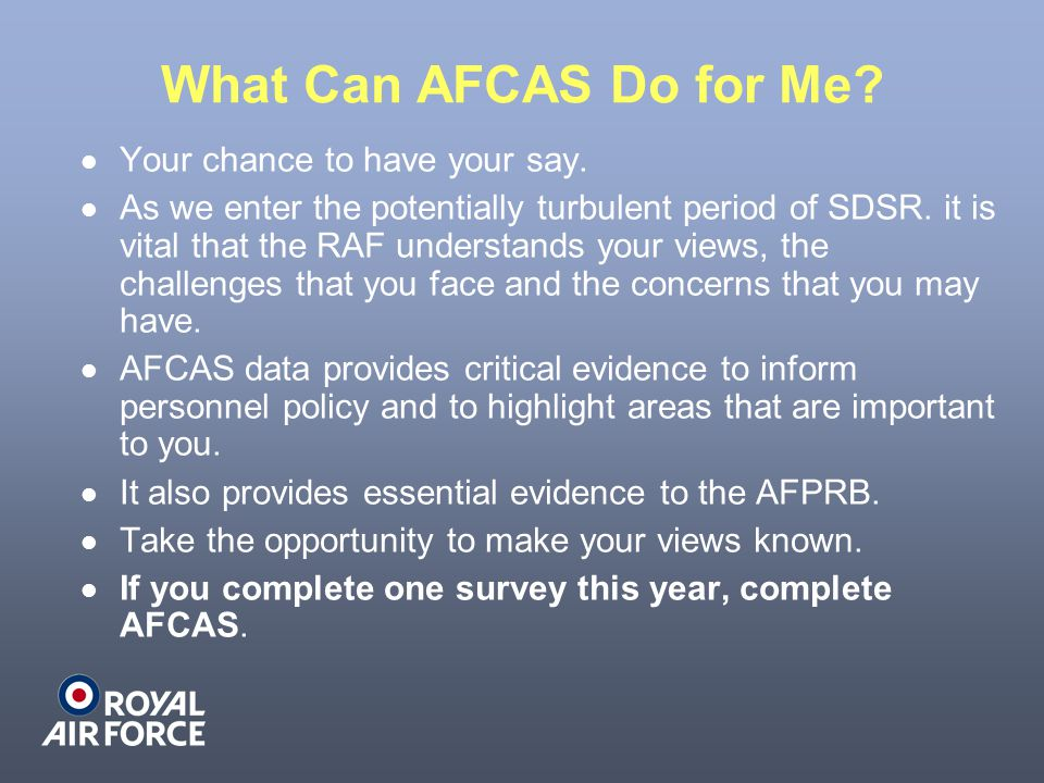 What Can AFCAS Do for Me? Your chance to have your say. As we enter the potentially turbulent period of SDSR. it is vital that the RAF understands you