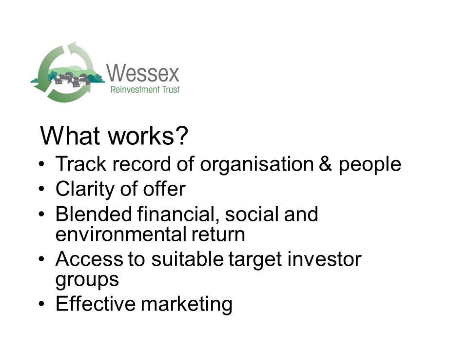What works? Track record of organisation & people Clarity of offer Blended financial, social and environmental return Access to suitable target invest