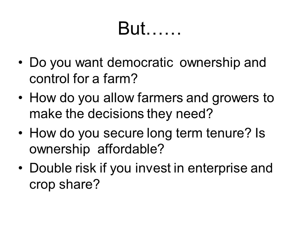 But…… Do you want democratic ownership and control for a farm? How do you allow farmers and growers to make the decisions they need? How do you secure