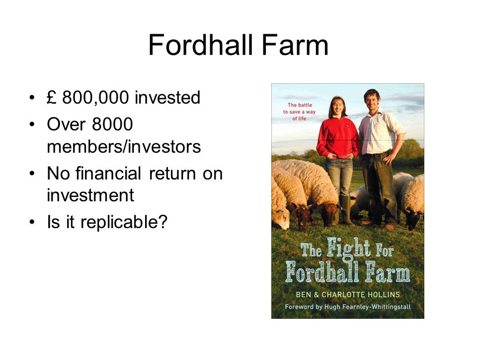 Fordhall Farm £ 800,000 invested Over 8000 members/investors No financial return on investment Is it replicable