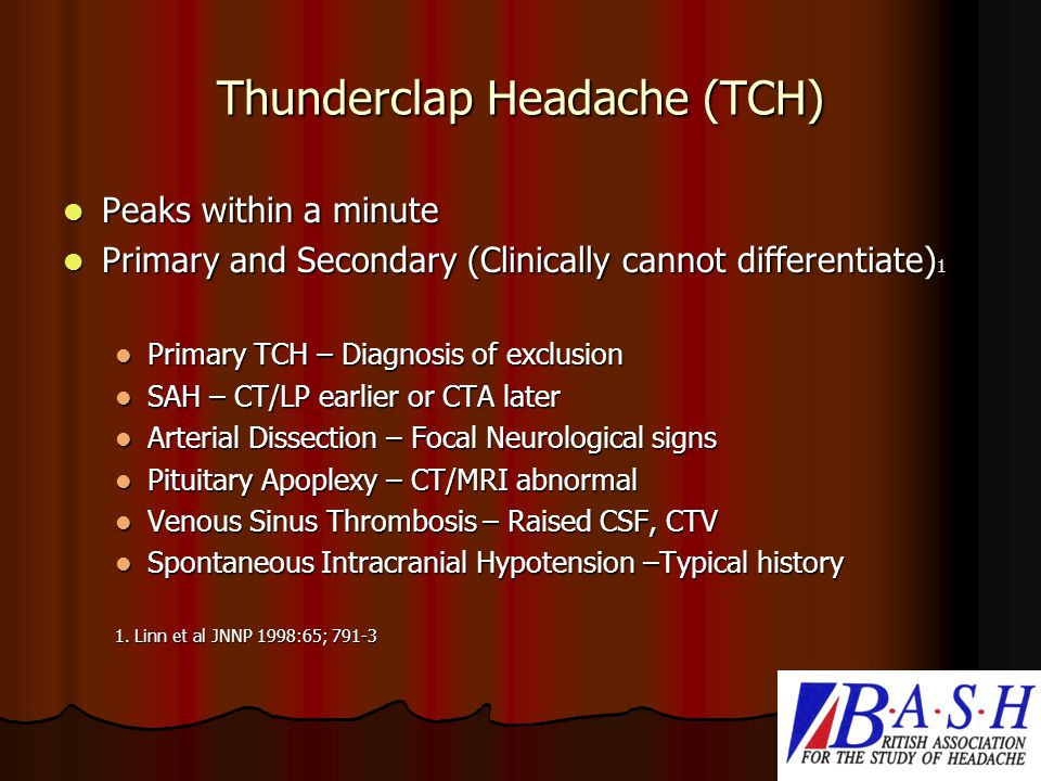 Thunderclap Headache (TCH) Peaks within a minute Peaks within a minute Primary and Secondary (Clinically cannot differentiate) 1 Primary and Secondary (Clinically cannot differentiate) 1 Primary TCH – Diagnosis of exclusion Primary TCH – Diagnosis of exclusion SAH – CT/LP earlier or CTA later SAH – CT/LP earlier or CTA later Arterial Dissection – Focal Neurological signs Arterial Dissection – Focal Neurological signs Pituitary Apoplexy – CT/MRI abnormal Pituitary Apoplexy – CT/MRI abnormal Venous Sinus Thrombosis – Raised CSF, CTV Venous Sinus Thrombosis – Raised CSF, CTV Spontaneous Intracranial Hypotension –Typical history Spontaneous Intracranial Hypotension –Typical history 1.