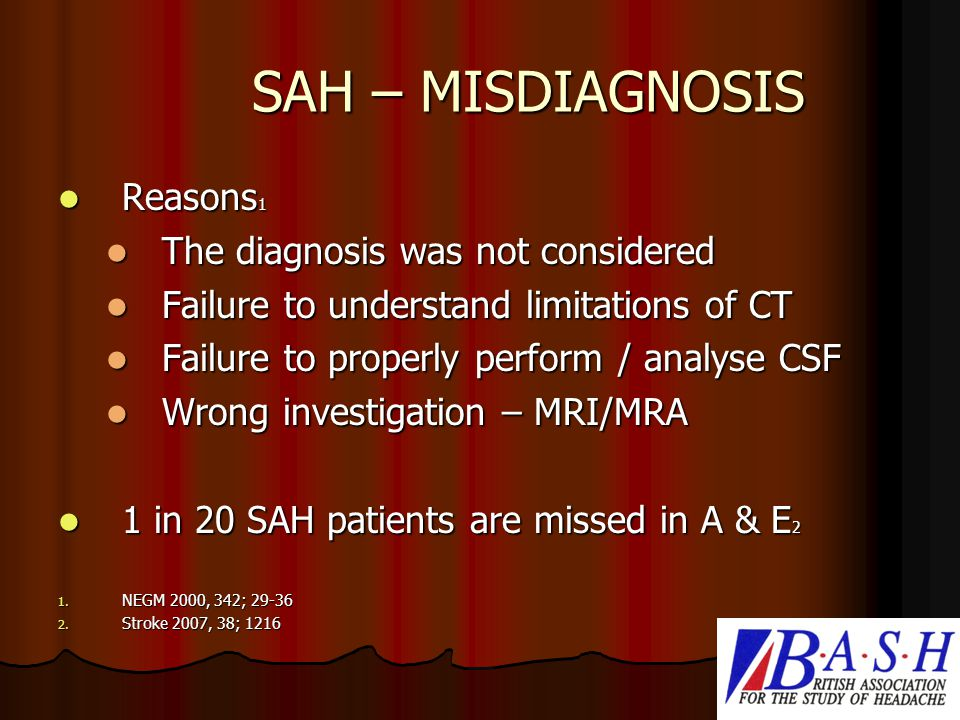 SAH – MISDIAGNOSIS Reasons 1 Reasons 1 The diagnosis was not considered The diagnosis was not considered Failure to understand limitations of CT Failure to understand limitations of CT Failure to properly perform / analyse CSF Failure to properly perform / analyse CSF Wrong investigation – MRI/MRA Wrong investigation – MRI/MRA 1 in 20 SAH patients are missed in A & E 2 1 in 20 SAH patients are missed in A & E 2 1.