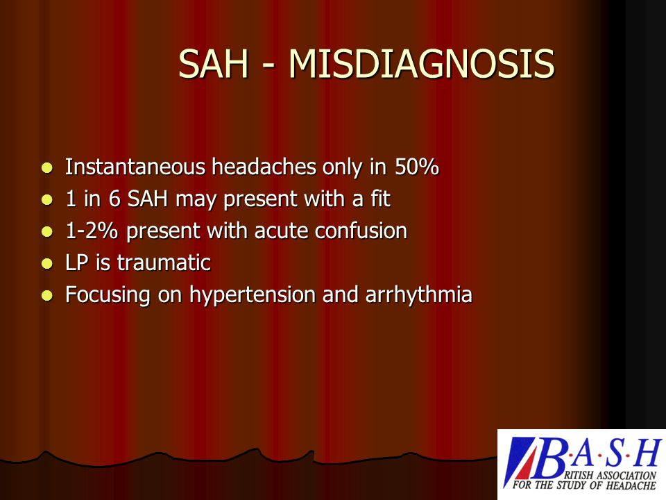 SAH - MISDIAGNOSIS Instantaneous headaches only in 50% Instantaneous headaches only in 50% 1 in 6 SAH may present with a fit 1 in 6 SAH may present with a fit 1-2% present with acute confusion 1-2% present with acute confusion LP is traumatic LP is traumatic Focusing on hypertension and arrhythmia Focusing on hypertension and arrhythmia
