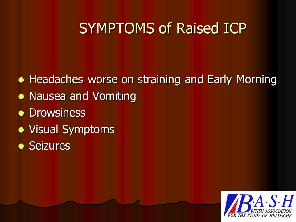 SYMPTOMS of Raised ICP Headaches worse on straining and Early Morning Headaches worse on straining and Early Morning Nausea and Vomiting Nausea and Vomiting Drowsiness Drowsiness Visual Symptoms Visual Symptoms Seizures Seizures