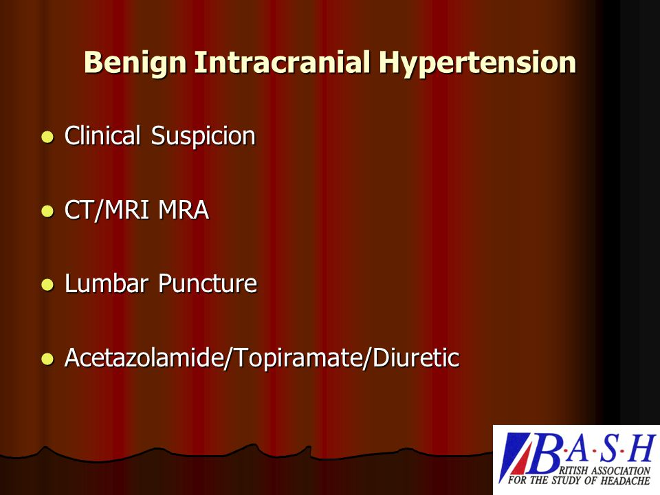 Benign Intracranial Hypertension Clinical Suspicion Clinical Suspicion CT/MRI MRA CT/MRI MRA Lumbar Puncture Lumbar Puncture Acetazolamide/Topiramate/Diuretic Acetazolamide/Topiramate/Diuretic
