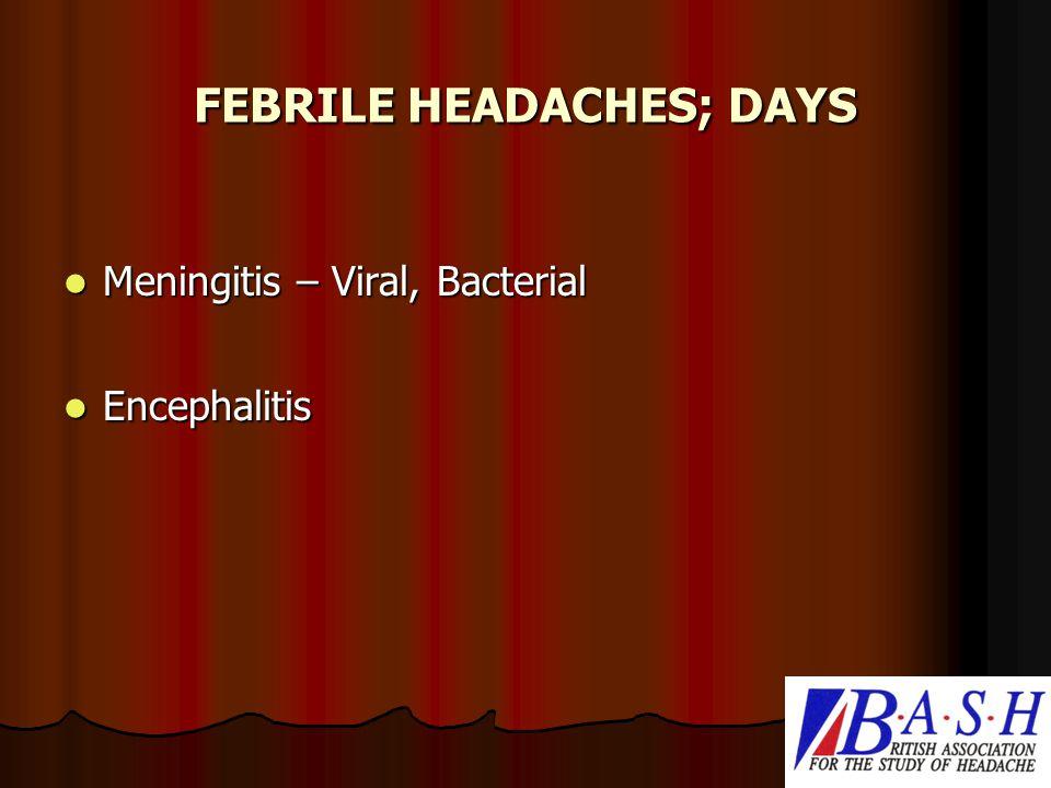 FEBRILE HEADACHES; DAYS Meningitis – Viral, Bacterial Meningitis – Viral, Bacterial Encephalitis Encephalitis