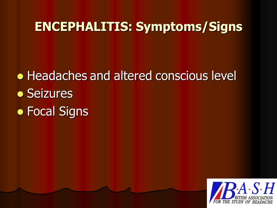 ENCEPHALITIS: Symptoms/Signs Headaches and altered conscious level Headaches and altered conscious level Seizures Seizures Focal Signs Focal Signs