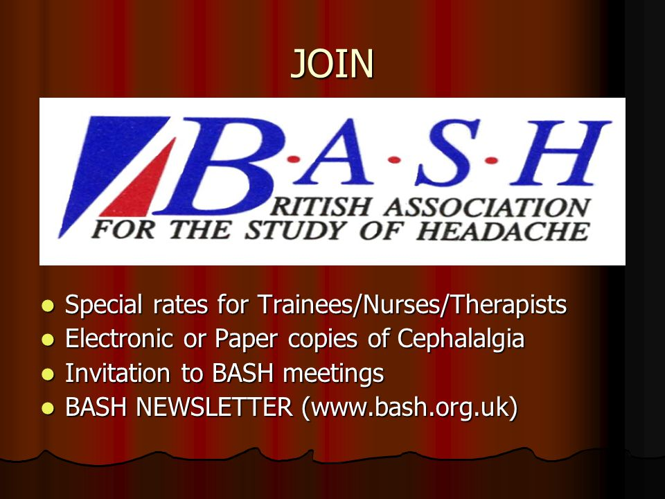 JOIN Special rates for Trainees/Nurses/Therapists Special rates for Trainees/Nurses/Therapists Electronic or Paper copies of Cephalalgia Electronic or Paper copies of Cephalalgia Invitation to BASH meetings Invitation to BASH meetings BASH NEWSLETTER (www.bash.org.uk) BASH NEWSLETTER (www.bash.org.uk)