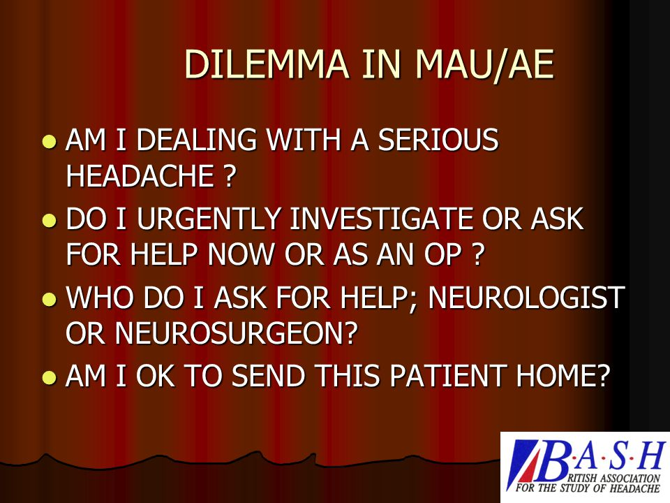 DILEMMA IN MAU/AE AM I DEALING WITH A SERIOUS HEADACHE .