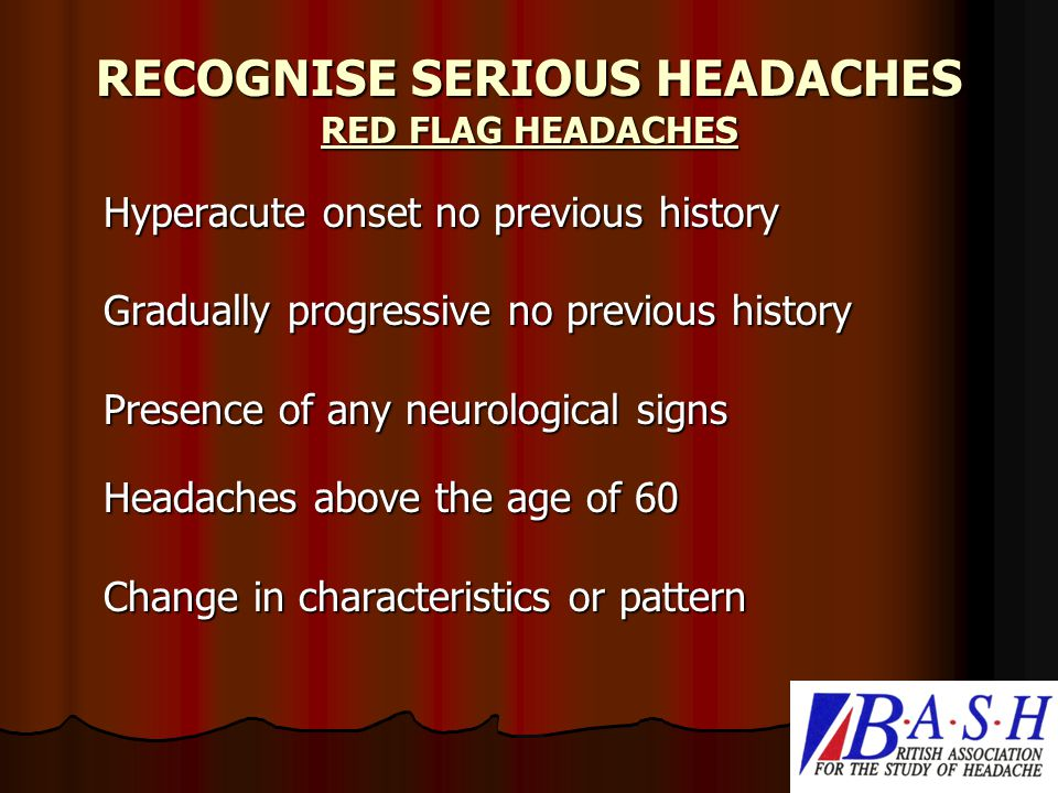 RECOGNISE SERIOUS HEADACHES RED FLAG HEADACHES Hyperacute onset no previous history Gradually progressive no previous history Presence of any neurological signs Headaches above the age of 60 Change in characteristics or pattern