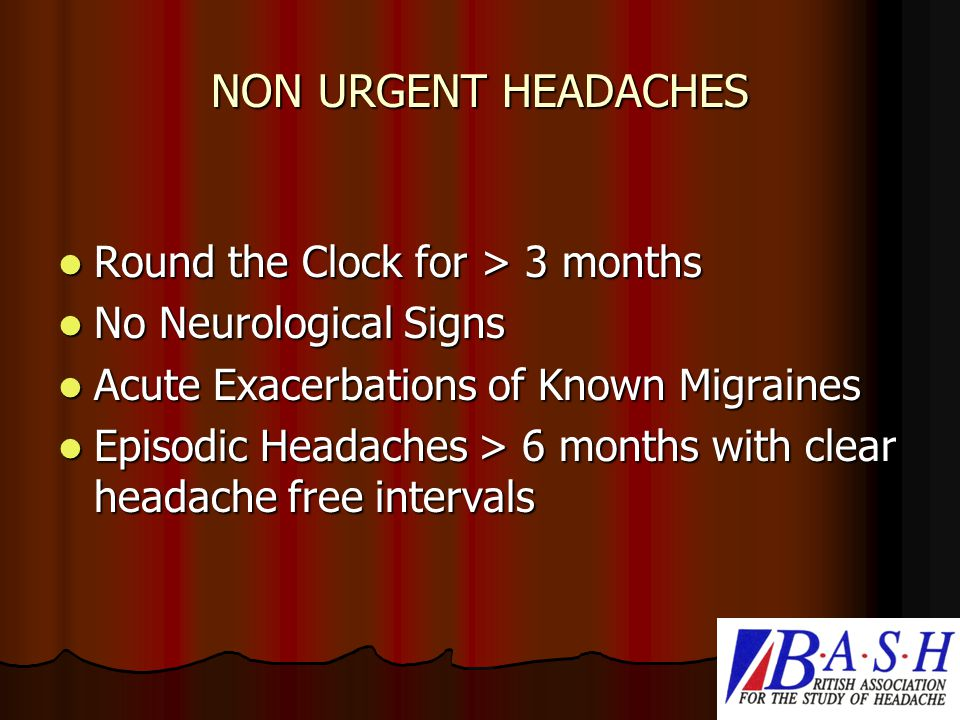 NON URGENT HEADACHES Round the Clock for > 3 months Round the Clock for > 3 months No Neurological Signs No Neurological Signs Acute Exacerbations of Known Migraines Acute Exacerbations of Known Migraines Episodic Headaches > 6 months with clear headache free intervals Episodic Headaches > 6 months with clear headache free intervals