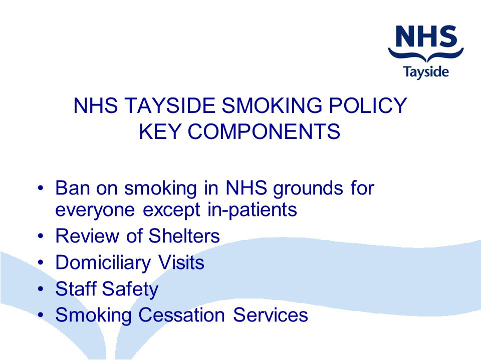 NHS TAYSIDE SMOKING POLICY KEY COMPONENTS Ban on smoking in NHS grounds for everyone except in-patients Review of Shelters Domiciliary Visits Staff Safety Smoking Cessation Services