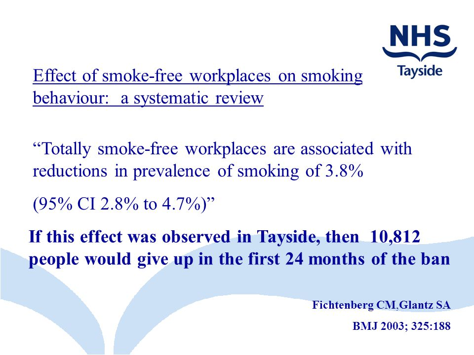 Effect of smoke-free workplaces on smoking behaviour: a systematic review Fichtenberg CM,Glantz SA BMJ 2003; 325:188 Totally smoke-free workplaces are associated with reductions in prevalence of smoking of 3.8% (95% CI 2.8% to 4.7%) If this effect was observed in Tayside, then 10,812 people would give up in the first 24 months of the ban