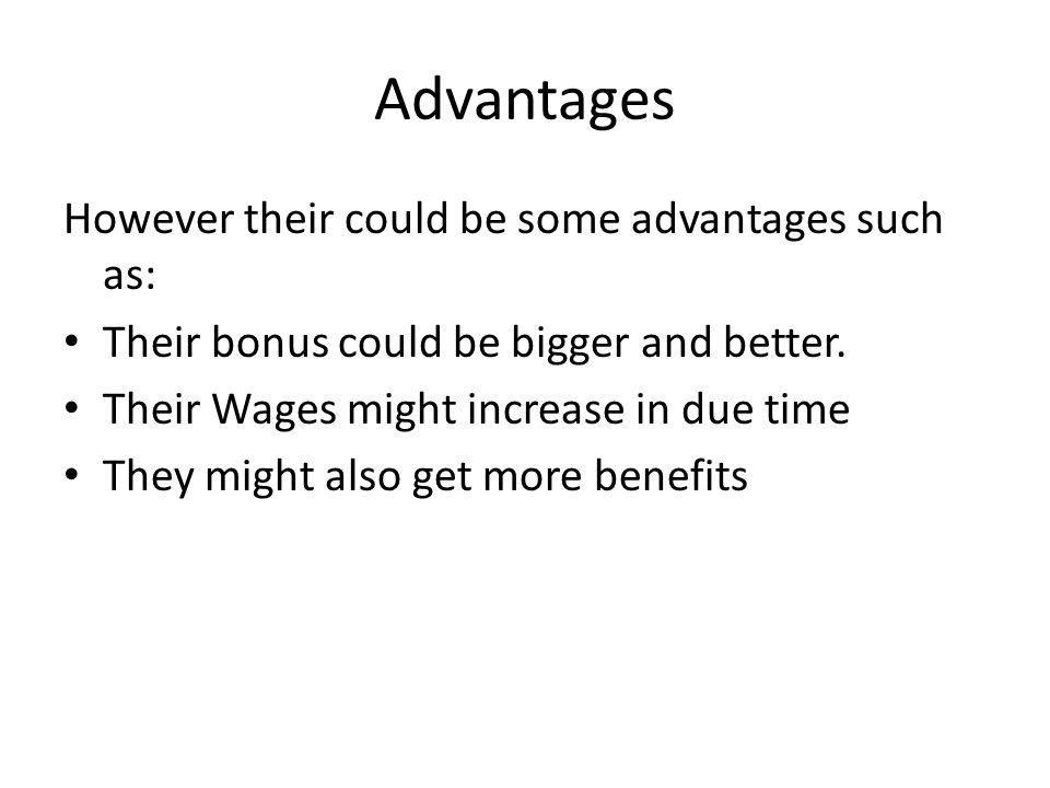 Advantages However their could be some advantages such as: Their bonus could be bigger and better.