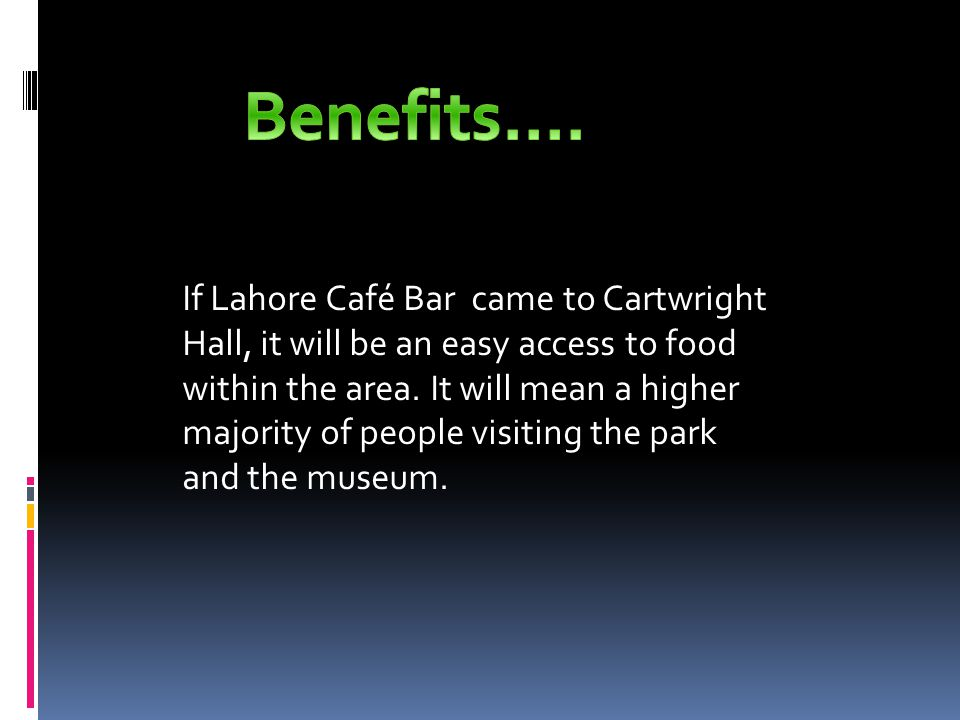 If Lahore Café Bar came to Cartwright Hall, it will be an easy access to food within the area.