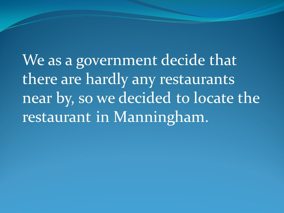 We as a government decide that there are hardly any restaurants near by, so we decided to locate the restaurant in Manningham.