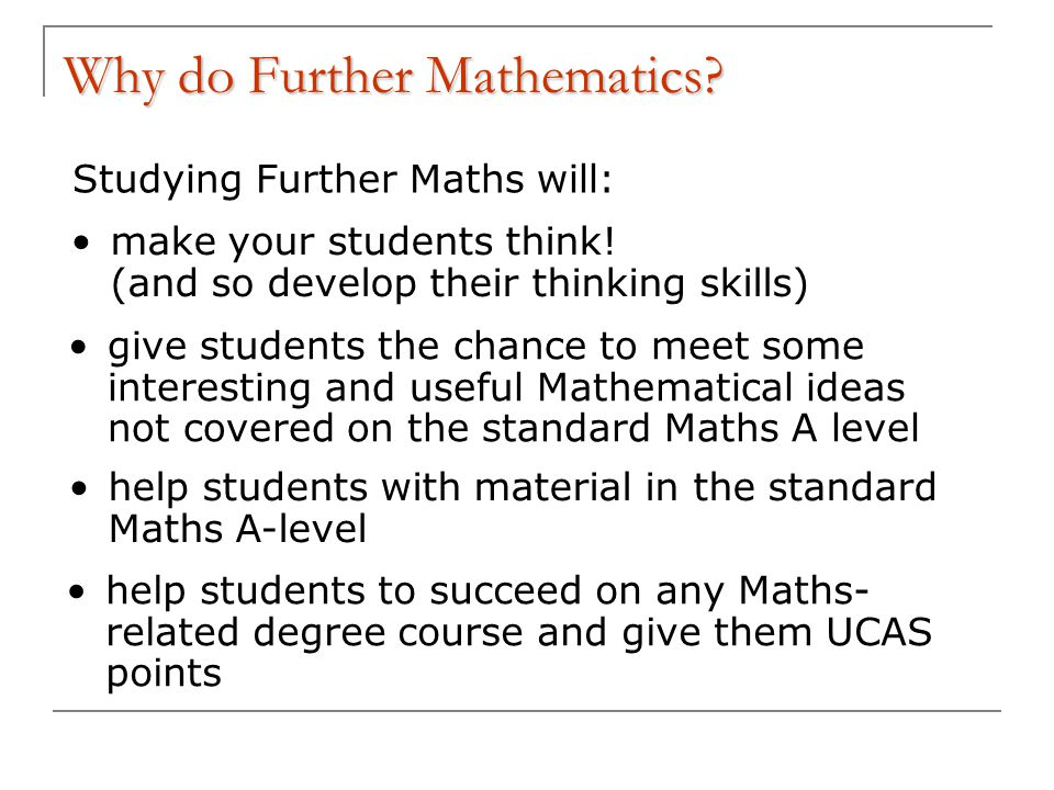 Why do Further Mathematics. Studying Further Maths will: make your students think.