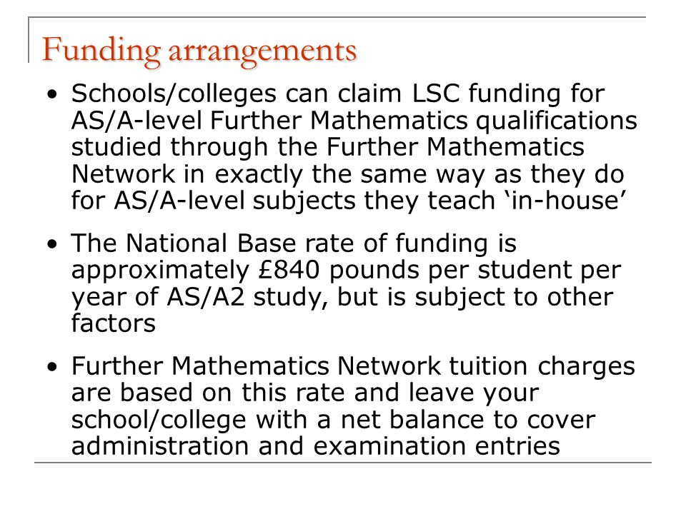 Funding arrangements Schools/colleges can claim LSC funding for AS/A-level Further Mathematics qualifications studied through the Further Mathematics Network in exactly the same way as they do for AS/A-level subjects they teach 'in-house' The National Base rate of funding is approximately £840 pounds per student per year of AS/A2 study, but is subject to other factors Further Mathematics Network tuition charges are based on this rate and leave your school/college with a net balance to cover administration and examination entries