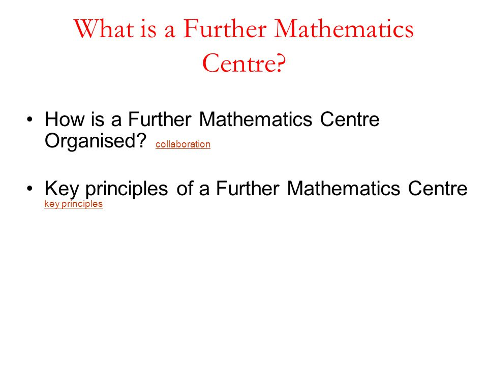 How is a Further Mathematics Centre Organised? collaboration collaboration Key principles of a Further Mathematics Centre key principles key principle