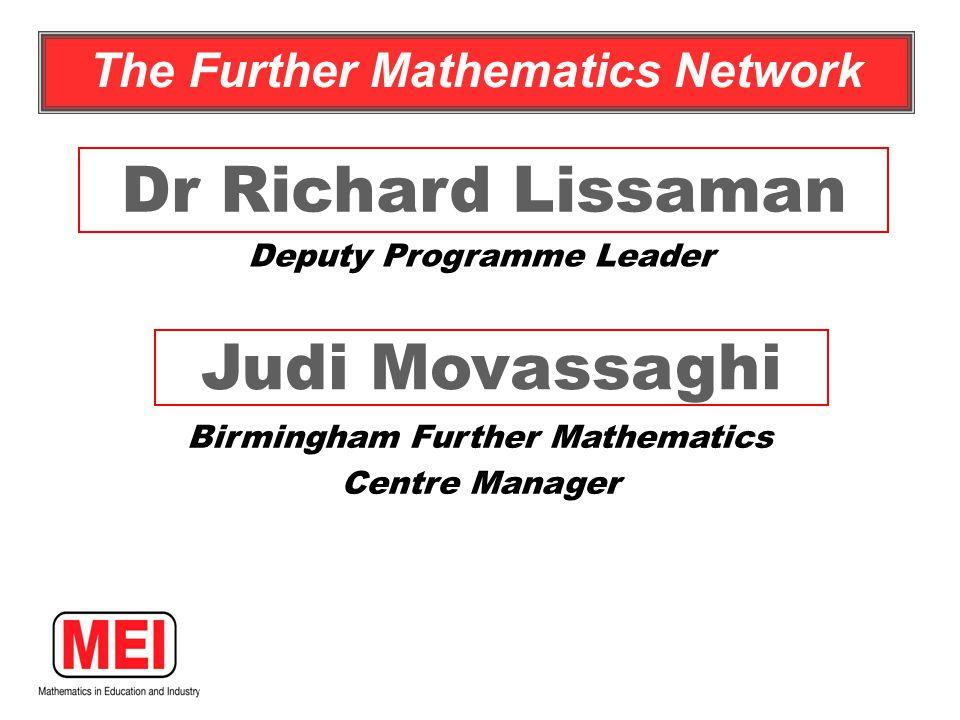 Judi Movassaghi Birmingham Further Mathematics Centre Manager Dr Richard Lissaman Deputy Programme Leader The Further Mathematics Network