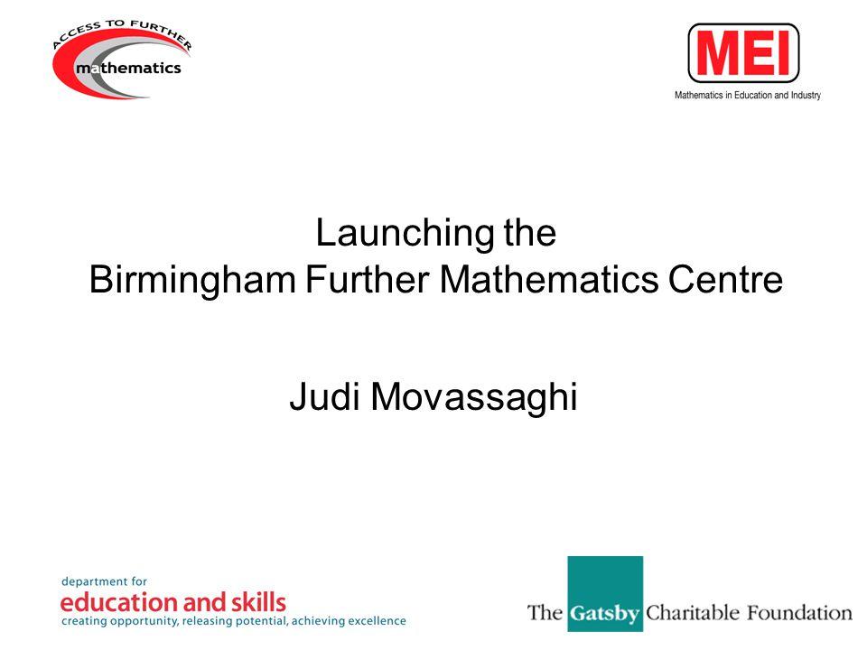 Launching the Birmingham Further Mathematics Centre Judi Movassaghi