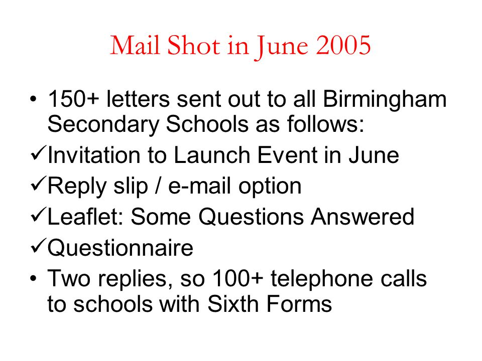 Mail Shot in June 2005 150+ letters sent out to all Birmingham Secondary Schools as follows: Invitation to Launch Event in June Reply slip / e-mail op