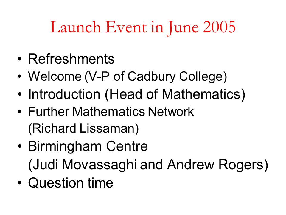 Launch Event in June 2005 Refreshments Welcome (V-P of Cadbury College) Introduction (Head of Mathematics) Further Mathematics Network (Richard Lissam