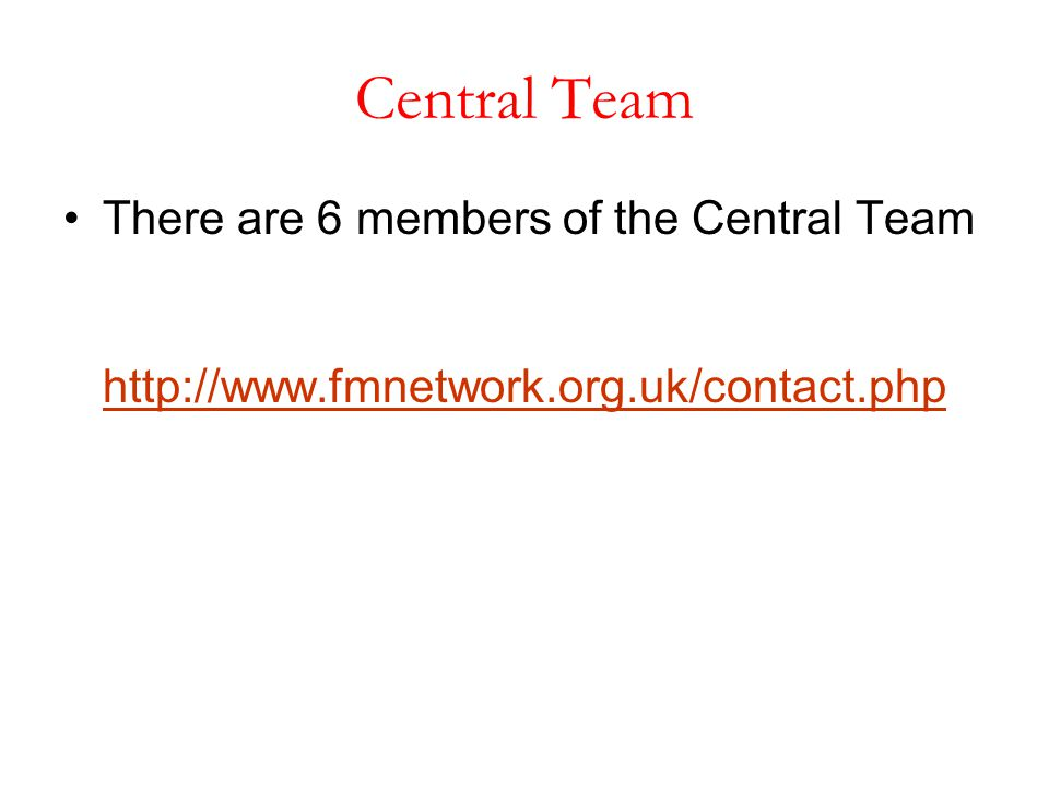 There are 6 members of the Central Team http://www.fmnetwork.org.uk/contact.php http://www.fmnetwork.org.uk/contact.php Central Team