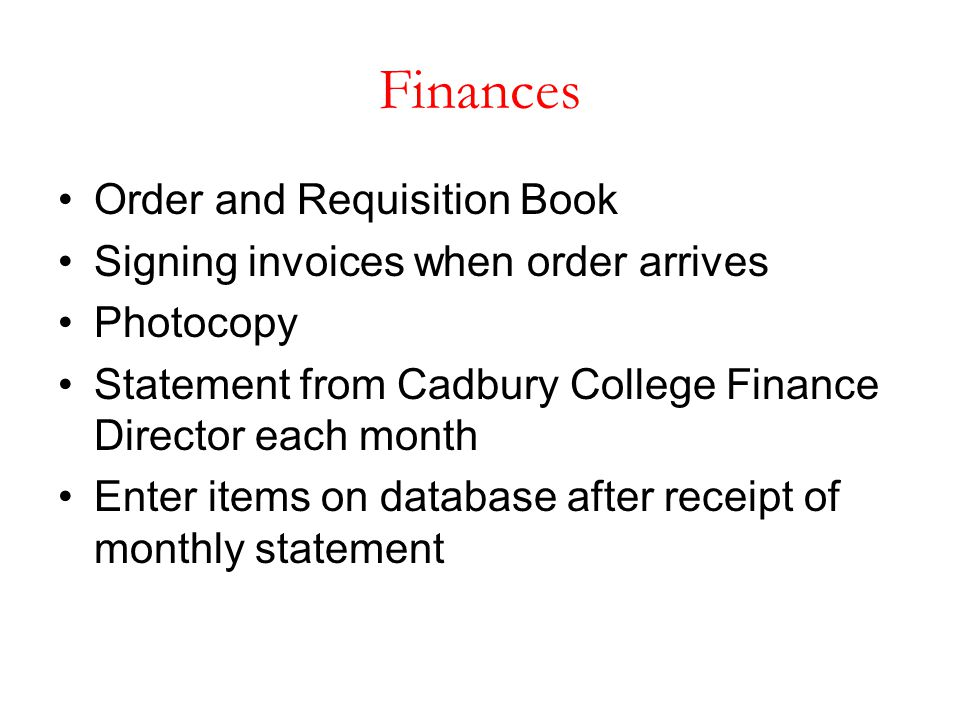 Finances Order and Requisition Book Signing invoices when order arrives Photocopy Statement from Cadbury College Finance Director each month Enter ite