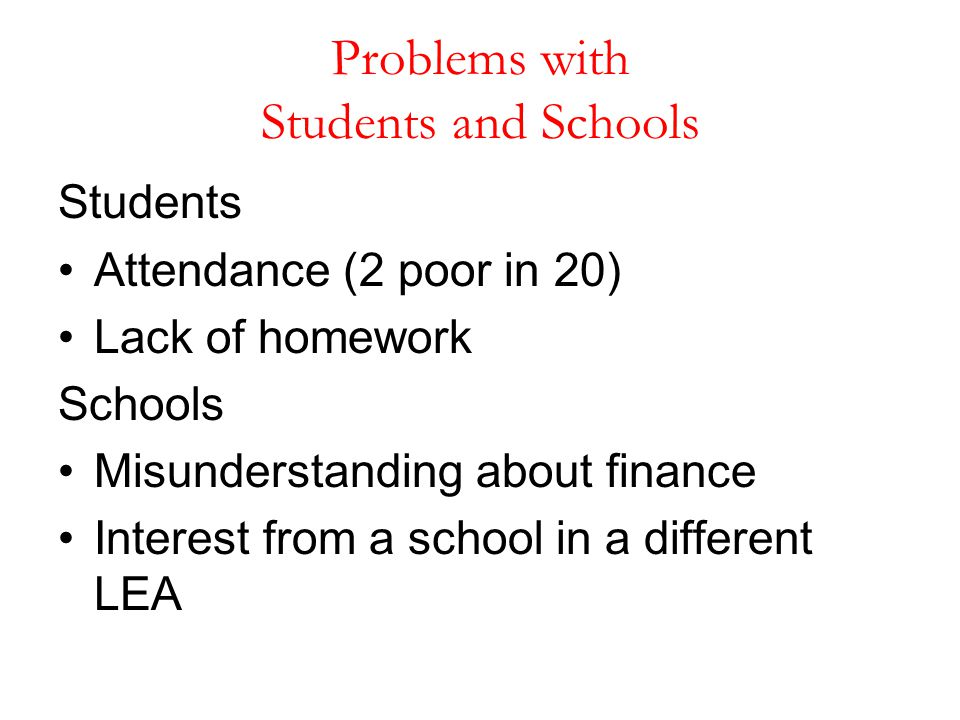 Problems with Students and Schools Students Attendance (2 poor in 20) Lack of homework Schools Misunderstanding about finance Interest from a school i