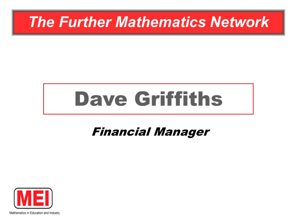 Financial Manager Dave Griffiths The Further Mathematics Network
