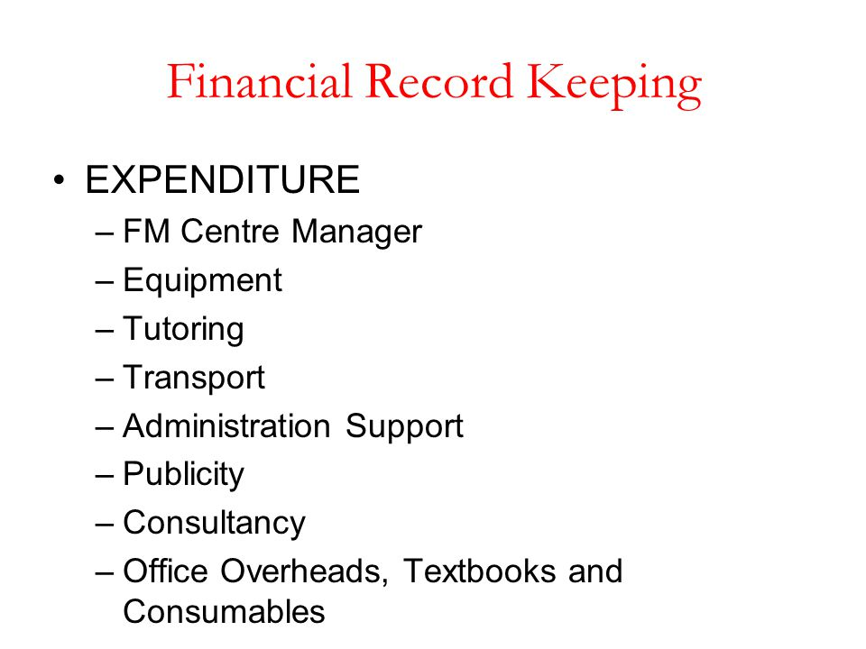 Financial Record Keeping EXPENDITURE –FM Centre Manager –Equipment –Tutoring –Transport –Administration Support –Publicity –Consultancy –Office Overhe